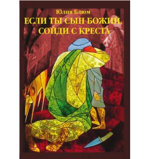 Юлия Блюм. Если Ты Сын Божий, сойди с Креста